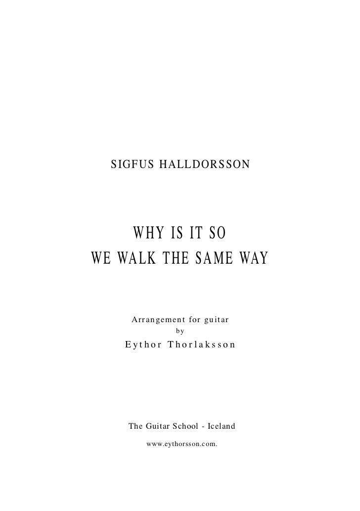 SIGFUS HALLDORSSON    WHY IS IT SOWE WALK THE SAME WAY    A r r a n gement f or guitar                by   Eythor Thorlaks...