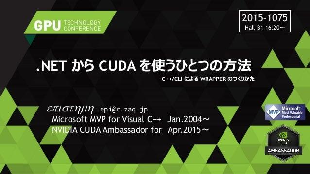 .NET から CUDA を使うひとつの方法 C++/CLI による WRAPPER のつくりかた episthmh epi@c.zaq.jp Microsoft MVP for Visual C++ Jan.2004~ NVIDIA CUDA...