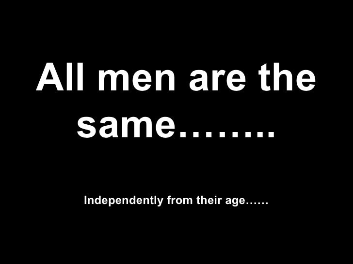 All men are the   same……..   Independently from their age……