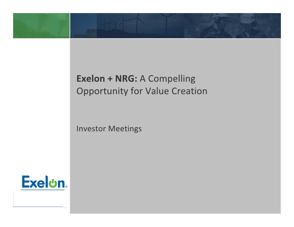 Exelon + NRG: A Compelling Opportunity for Value Creation   Investor Meetings           Privileged and confidential Draft ...