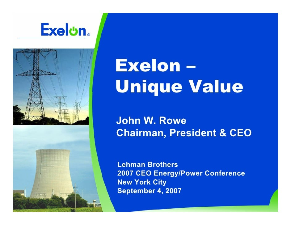 Exelon – Unique Value John W. Rowe Chairman, President & CEO  Lehman Brothers 2007 CEO Energy/Power Conference New York Ci...