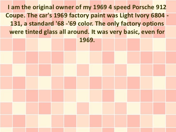 I am the original owner of my 1969 4 speed Porsche 912Coupe. The cars 1969 factory paint was Light Ivory 6804 -  131, a st...