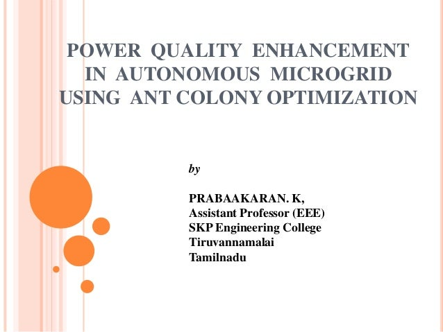 POWER QUALITY ENHANCEMENT IN AUTONOMOUS MICROGRID USING ANT COLONY OPTIMIZATION  by PRABAAKARAN. K, Assistant Professor (E...