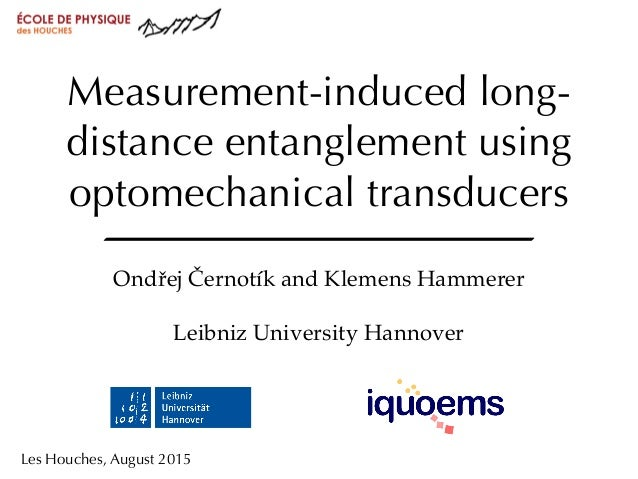 Les Houches, August 2015 Measurement-induced long- distance entanglement using optomechanical transducers Ondřej Černotík ...