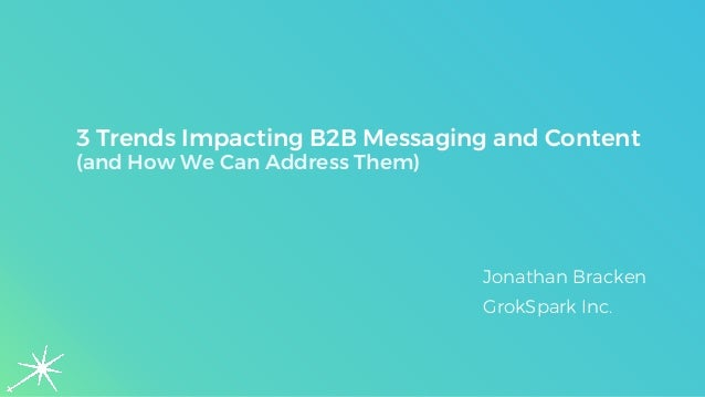 3 Trends Impacting B2B Messaging and Content (and How We Can Address Them) Jonathan Bracken GrokSpark Inc.