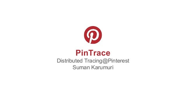 PinTrace Distributed Tracing@Pinterest Suman Karumuri