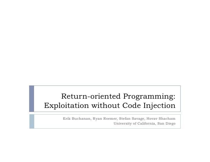 Return-oriented Programming: Exploitation without Code Injection      Erik Buchanan, Ryan Roemer, Stefan Savage, Hovav Sha...