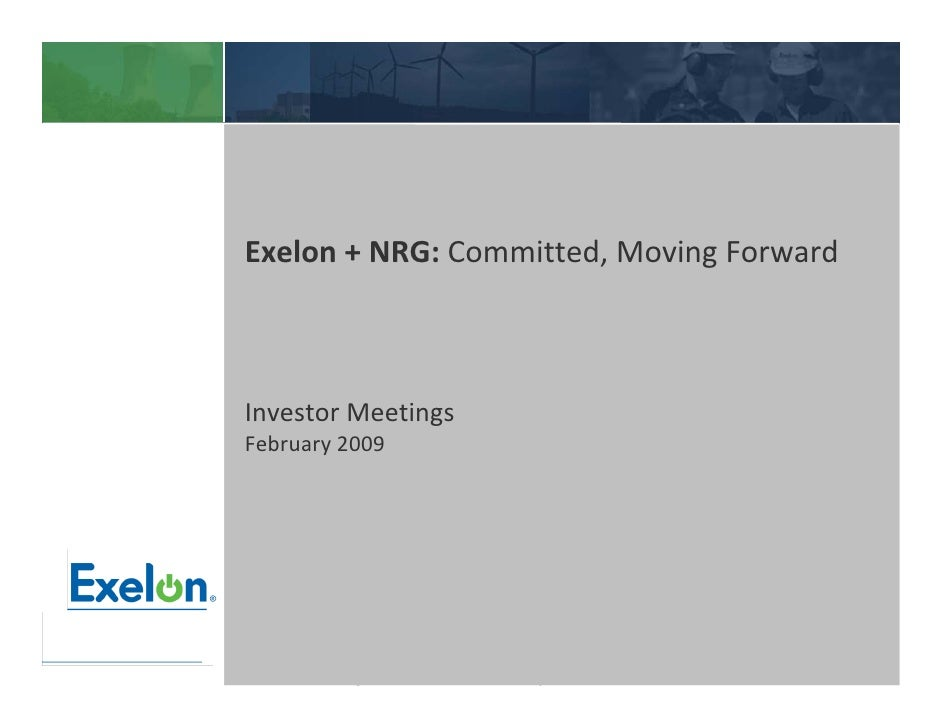 Exelon + NRG: Committed, Moving Forward    Investor Meetings February 2009           Privileged and confidential Draft wor...