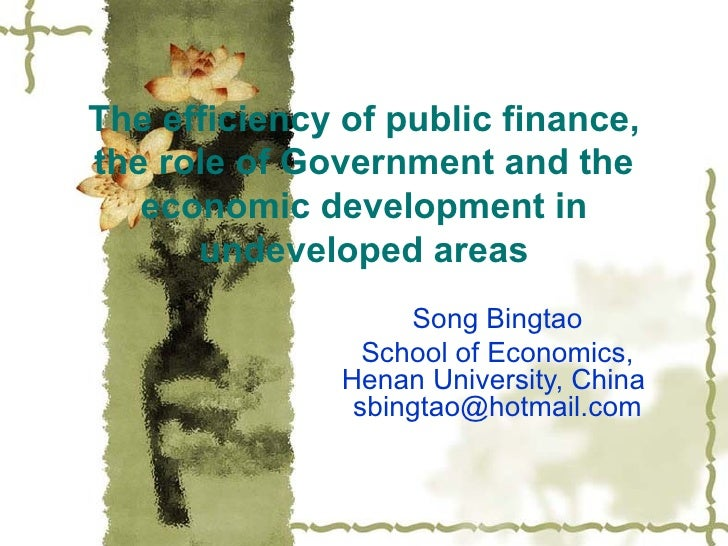 The efficiency of public finance, the role of Government and the economic development in undeveloped areas Song Bingtao Sc...