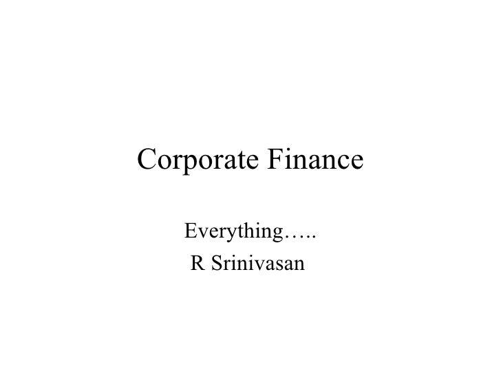 Corporate Finance Everything….. R Srinivasan