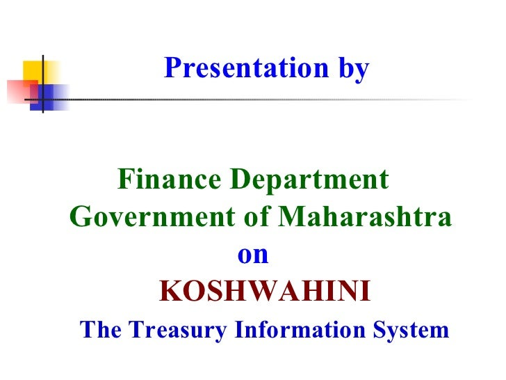 Presentation by Finance Department   Government of Maharashtra  on   KOSHWAHINI   The Treasury Information System