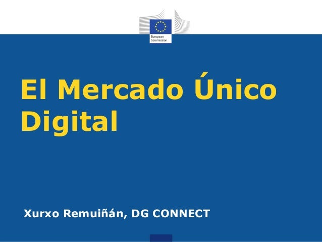 El Mercado Único Digital Xurxo Remuiñán, DG CONNECT