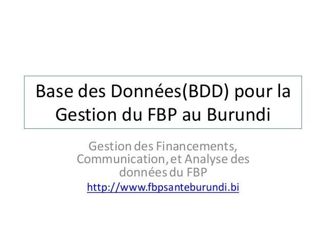 Base des Données(BDD) pour la Gestion du FBP au Burundi Gestiondes Financements, Communication,et Analyse des donnéesdu FB...