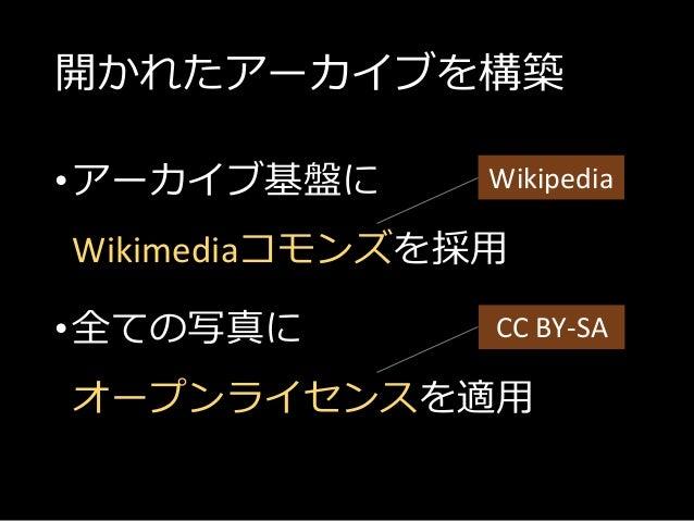 開かれたアーカイブを構築 •アーカイブ基盤に Wikimediaコモンズを採用 •全ての写真に オープンライセンスを適用 Wikipedia CC BY-SA