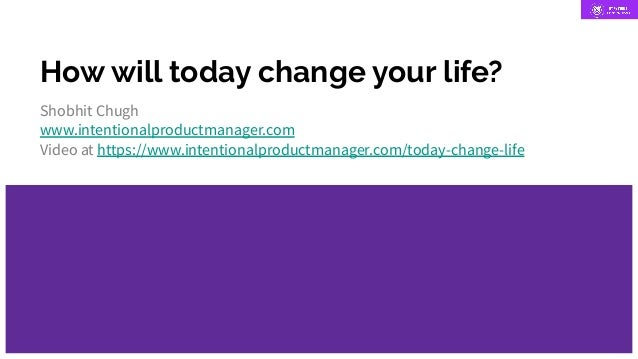 How will today change your life? Shobhit Chugh www.intentionalproductmanager.com Video at https://www.intentionalproductma...