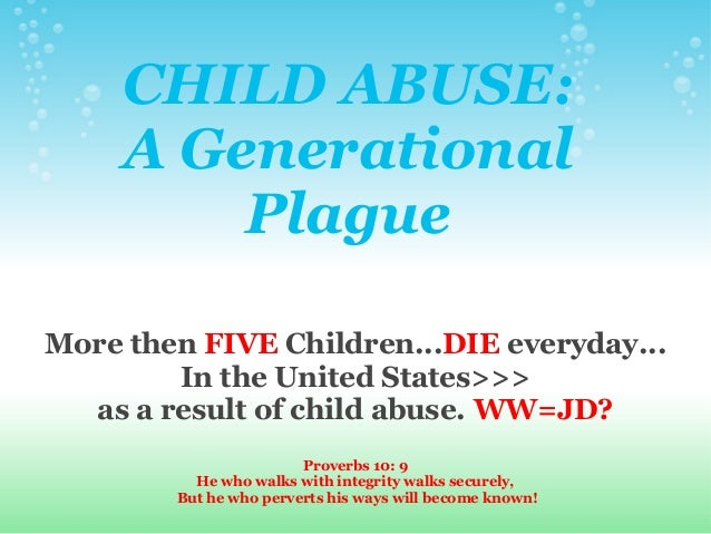 CHILD ABUSE:A GenerationalPlagueMore then FIVE Children...DIE everyday...In the United States>>>as a result of child abuse...