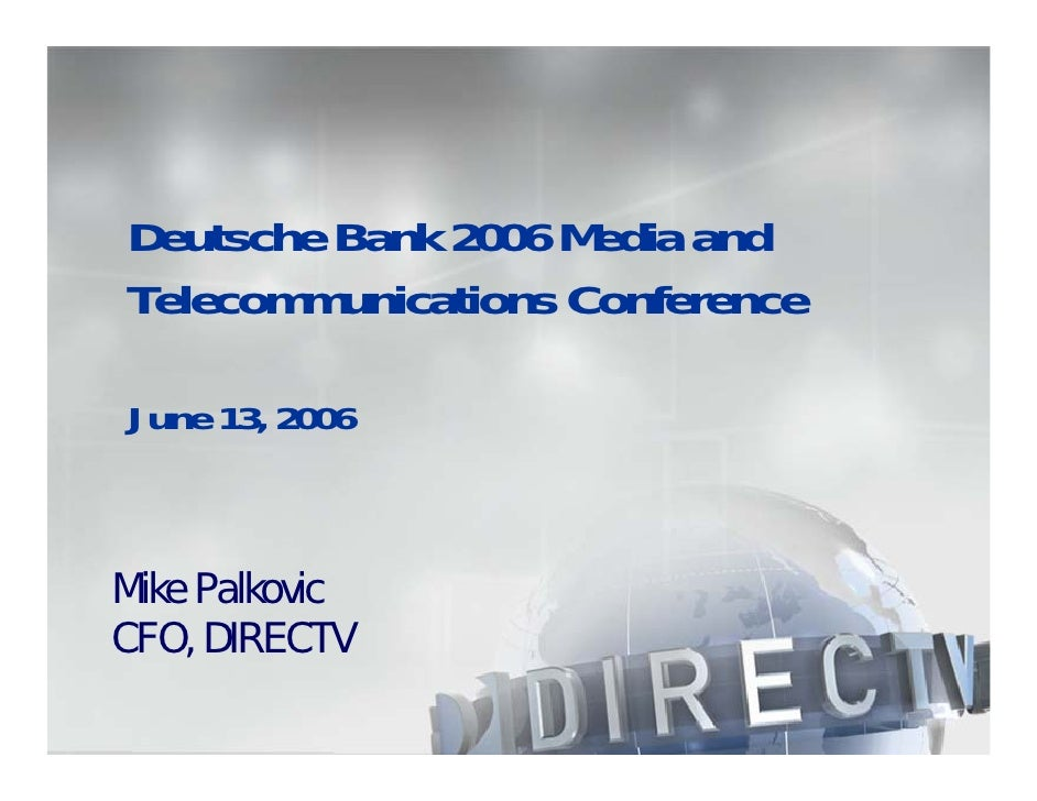 Deutsche Bank 2006 Media and Telecommunications Conference  June 13, 2006    Mike Palkovic CFO, DIRECTV