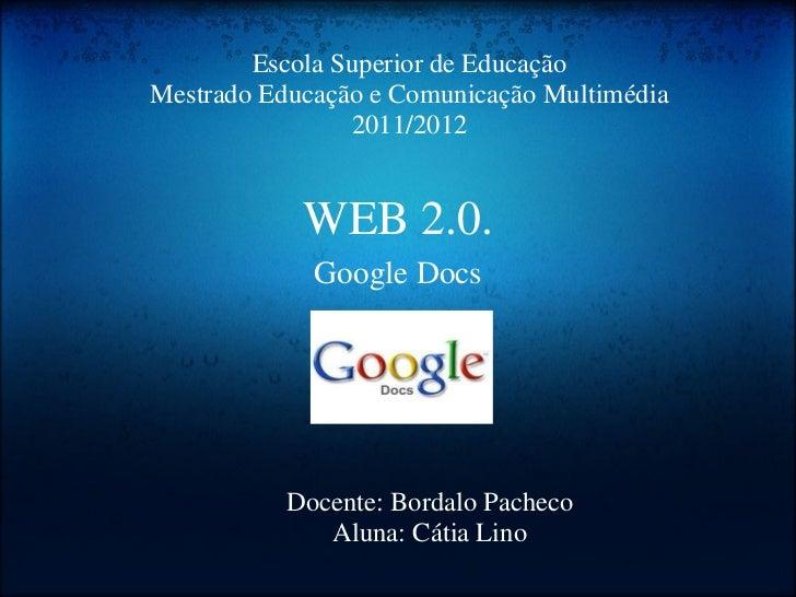 WEB 2.0. Google Docs Escola Superior de Educação Mestrado Educação e Comunicação Multimédia 2011/2012 Docente: Bordalo Pac...