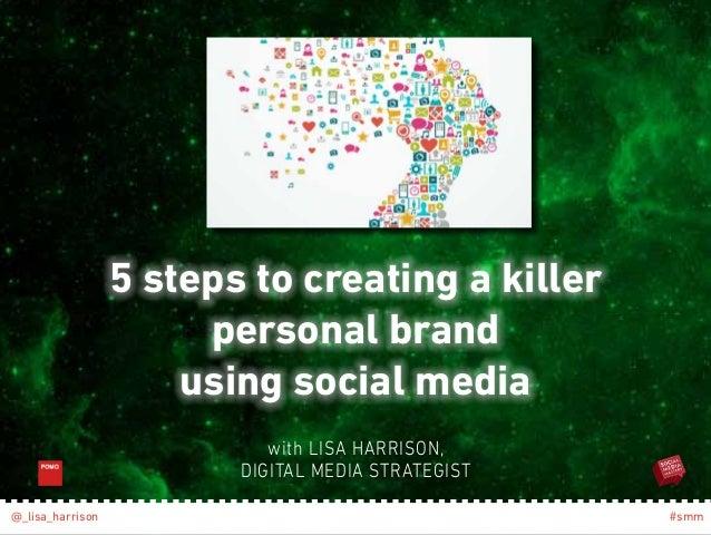 5 steps to creating a killer  personal brand  using social media  with LISA HARRISON,  DIGITAL MEDIA STRATEGIST  @_lisa_ha...
