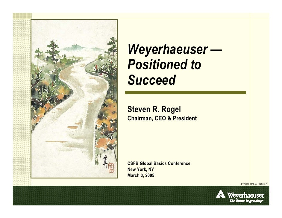 Weyerhaeuser — Positioned to Succeed Steven R. Rogel Chairman, CEO & President     CSFB Global Basics Conference New York,...