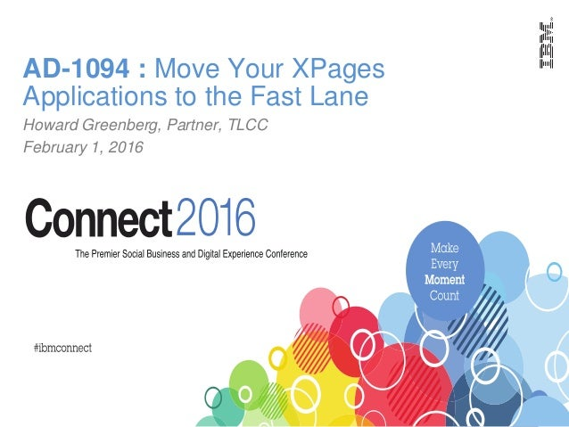 AD-1094 : Move Your XPages Applications to the Fast Lane Howard Greenberg, Partner, TLCC February 1, 2016