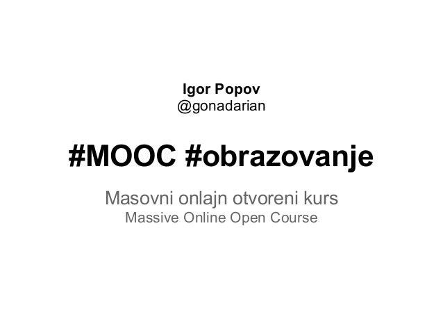 Igor Popov           @gonadarian#MOOC #obrazovanje  Masovni onlajn otvoreni kurs    Massive Online Open Course