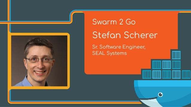 Swarm 2 Go Stefan Scherer Sr. Software Engineer, 