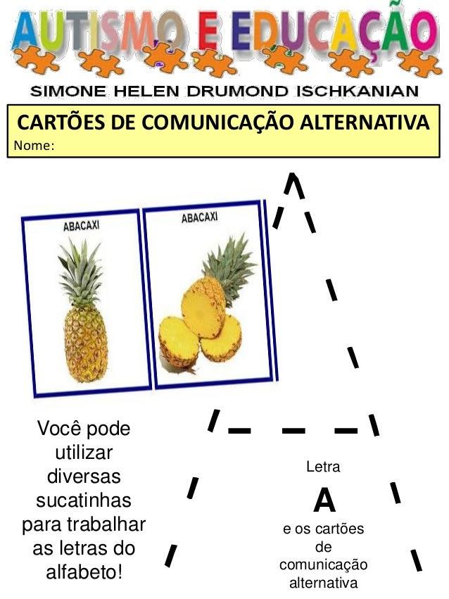 CARTÕES DE COMUNICAÇÃO ALTERNATIVA  Nome:  Letra A e os cartões de comunicação alternativa  Você pode utilizar diversas su...