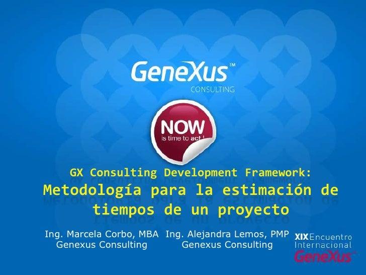 GX Consulting Development Framework: Metodología para la estimación de tiempos de un proyecto<br />Ing. Marcela Corbo, MBA...