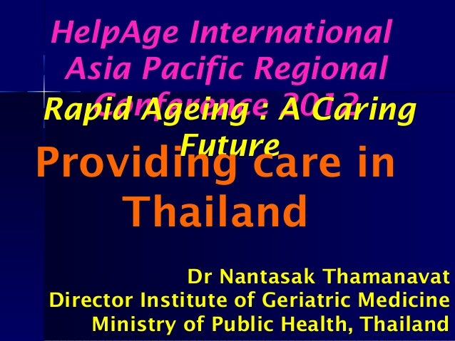 HelpAge International Asia Pacific Regional Conference 2012Rapid Ageing : A Caring Future Providing care in Thailand Dr Na...