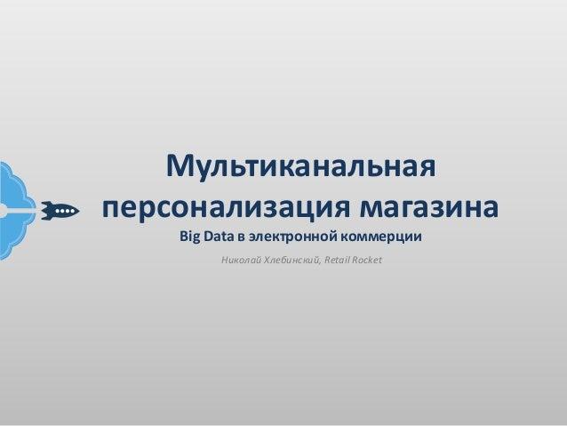 Мультиканальная  персонализация магазина  Big Data в электронной коммерции  Николай Хлебинский, Retail Rocket