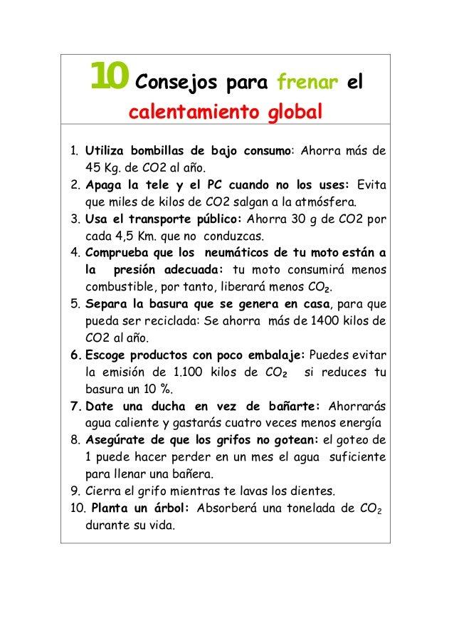 10Consejos para frenar el calentamiento global 1. Utiliza bombillas de bajo consumo: Ahorra más de 45 Kg. de CO2 al año. 2...