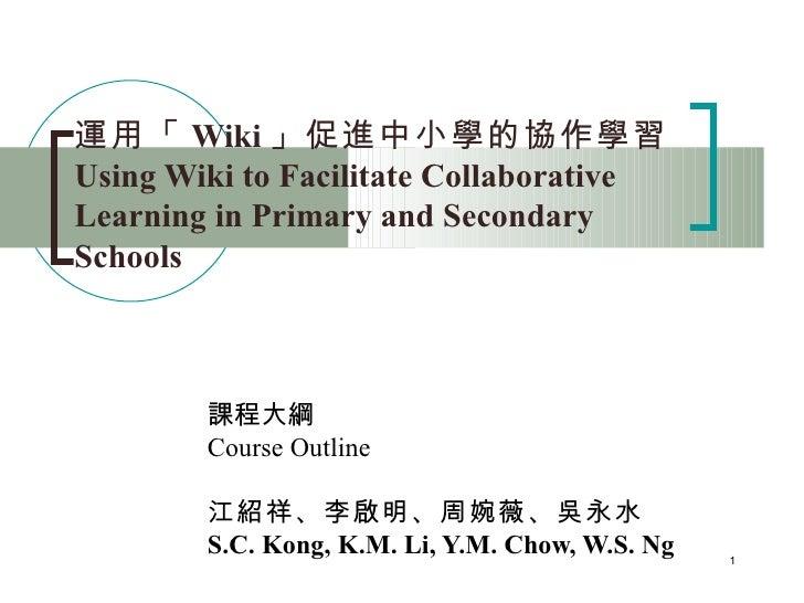 運用「 Wiki 」促進中小學的協作學習   Using Wiki to Facilitate Collaborative Learning in Primary and Secondary Schools 課程大綱 Course Outlin...