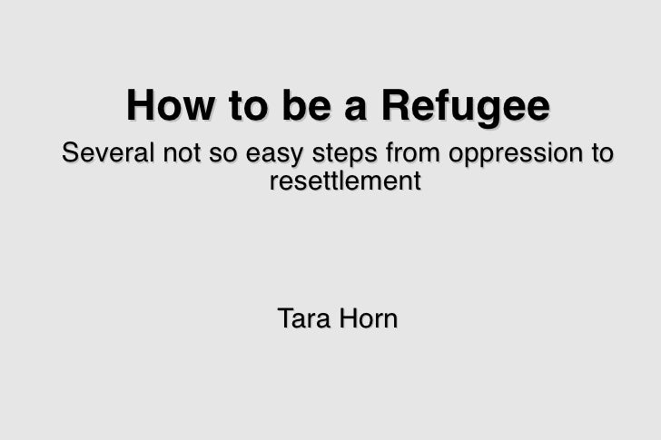 How to be a Refugee Several not so easy steps from oppression to                  resettlement                      Tara H...