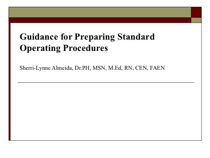 Guidance for Preparing Standard Operating Procedures Sherri-Lynne Almeida, Dr.PH, MSN, M.Ed, RN, CEN, FAEN