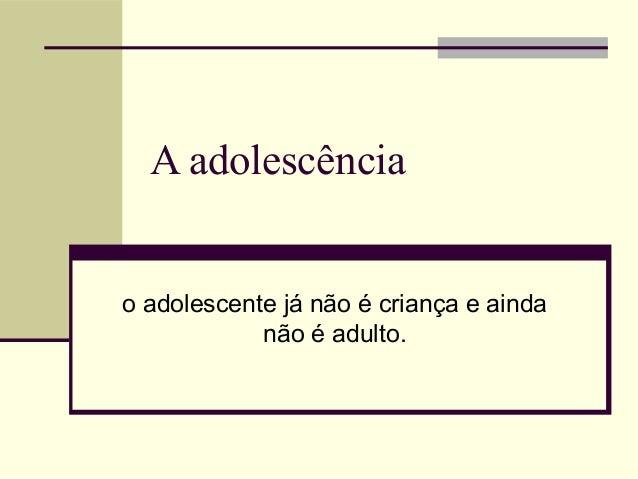 A adolescência  o adolescente já não é criança e ainda não é adulto.
