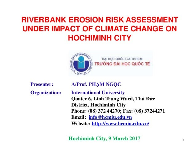 RIVERBANK EROSION RISK ASSESSMENT UNDER IMPACT OF CLIMATE CHANGE ON HOCHIMINH CITY Presenter: A/Prof. PHẠM NGỌC Organizati...