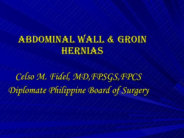 ABDOMINAL WALL & Groin HERNIAS Celso M. Fidel, MD,FPSGS,FPCS Diplomate Philippine Board of Surgery