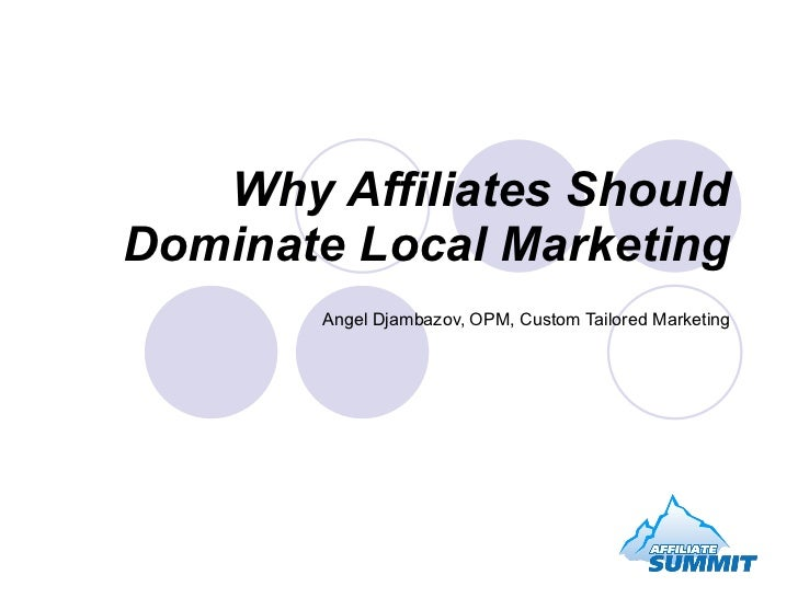 Why Affiliates Should Dominate Local Marketing Angel Djambazov, OPM, Custom Tailored Marketing
