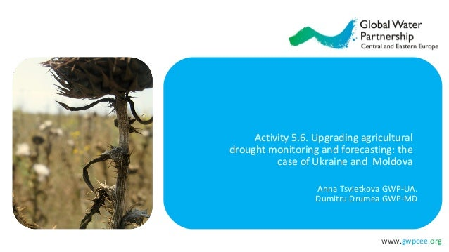 www.gwpcee.org Activity 5.6. Upgrading agricultural drought monitoring and forecasting: the case of Ukraine and Moldova An...