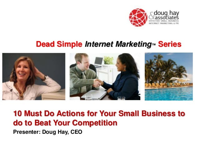 Dead Simple Internet Marketing™ Series  10 Must Do Actions for Your Small Business to do to Beat Your Competition Presente...
