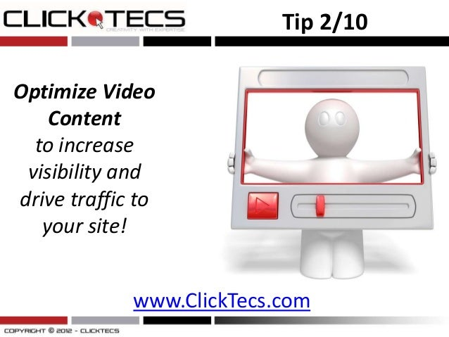 Tip 2/10Optimize Video    Content  to increase visibility anddrive traffic to   your site!             www.ClickTecs.com