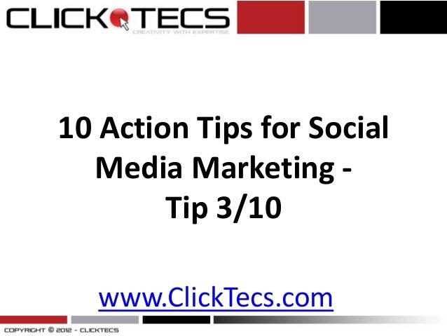 10 Action Tips for Social  Media Marketing -        Tip 3/10   www.ClickTecs.com