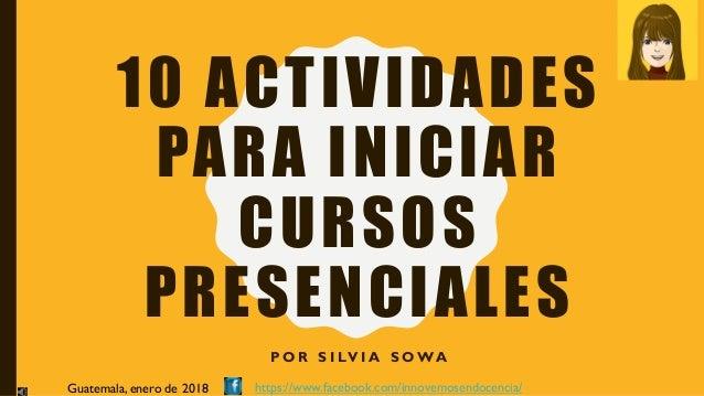 10 ACTIVIDADES PARA INICIAR CURSOS PRESENCIALES P O R S I LV I A S OWA Guatemala, enero de 2018 https://www.facebook.com/i...
