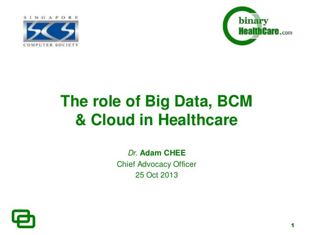 The role of Big Data, BCM & Cloud in Healthcare Dr. Adam CHEE Chief Advocacy Officer 25 Oct 2013  1