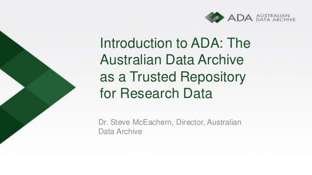 Introduction to ADA: The Australian Data Archive as a Trusted Repository for Research Data Dr. Steve McEachern, Director, ...