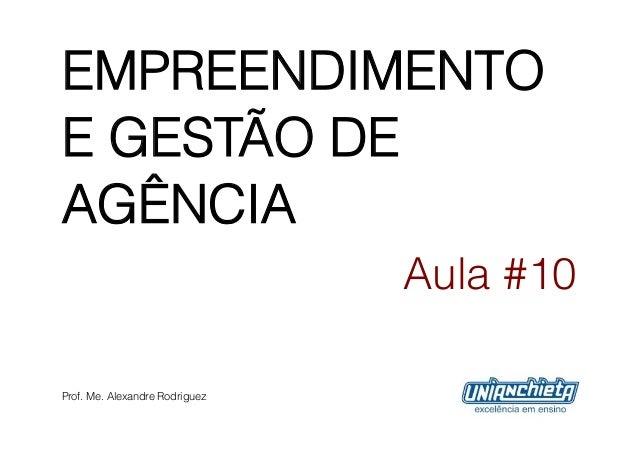 EMPREENDIMENTOE GESTÃO DEAGÊNCIA                                Aula #10Prof. Me. Alexandre Rodriguez