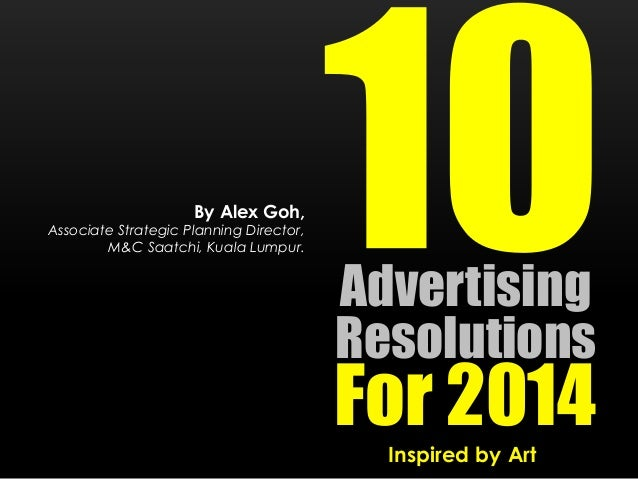 By Alex Goh,  Associate Strategic Planning Director, M&C Saatchi, Kuala Lumpur.  Advertising Resolutions  For 2014 Inspire...