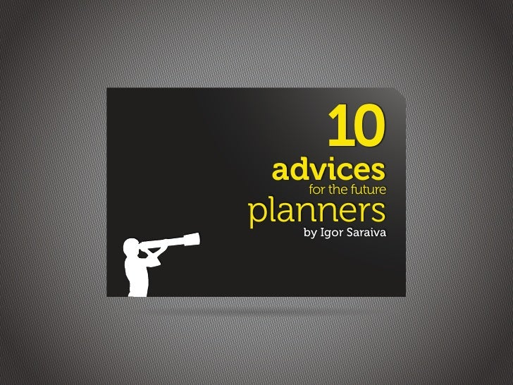 10  advices    for the future planners      by Igor Saraiva