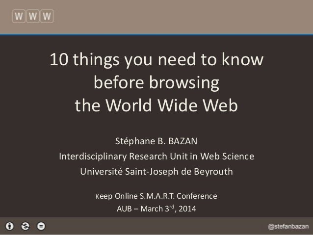 10 things you need to know before browsing the World Wide Web Stéphane B. BAZAN Interdisciplinary Research Unit in Web Sci...